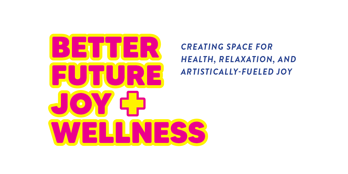 Better Future Joy + Wellness: Creating Space for Health, Relaxation, and Artistically Fueled Joy
