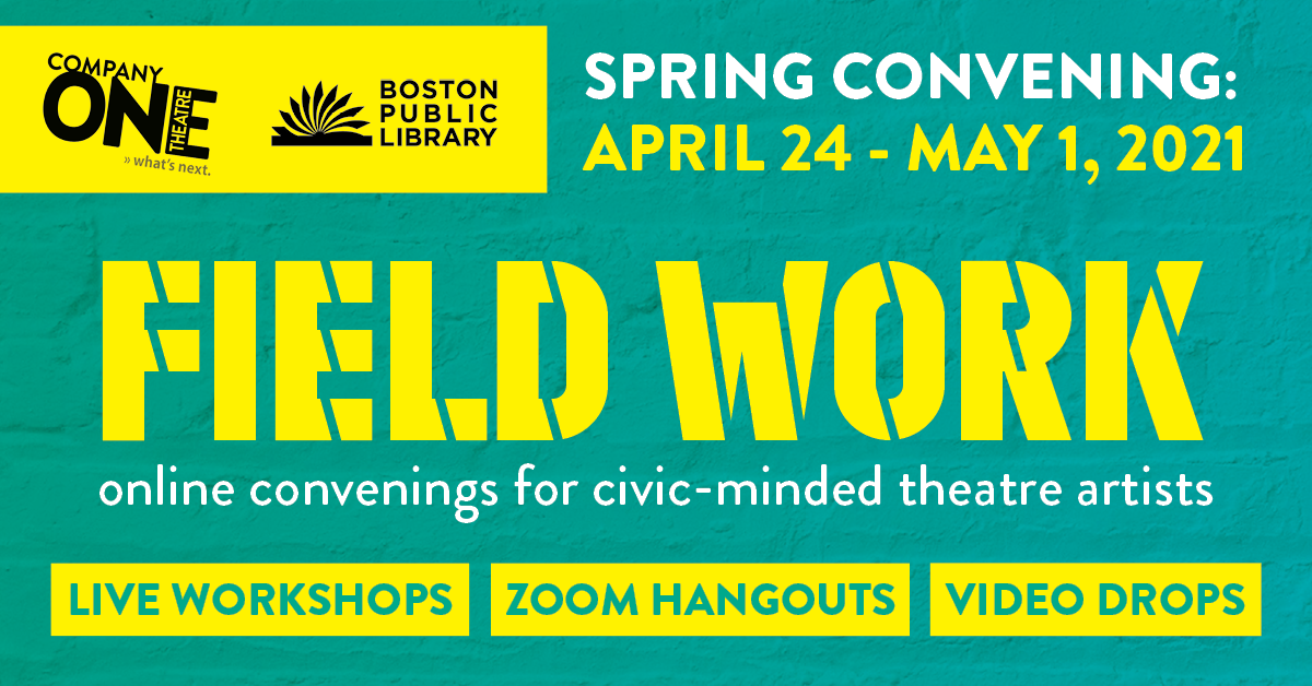 Company One Theatre and Boston Public Library present FIELD WORK: online convenings for civic-minded theatre artists  Spring Convening: April 24 - May 1, 2021 Live Workshops | Zoom Hangouts | Video Drops