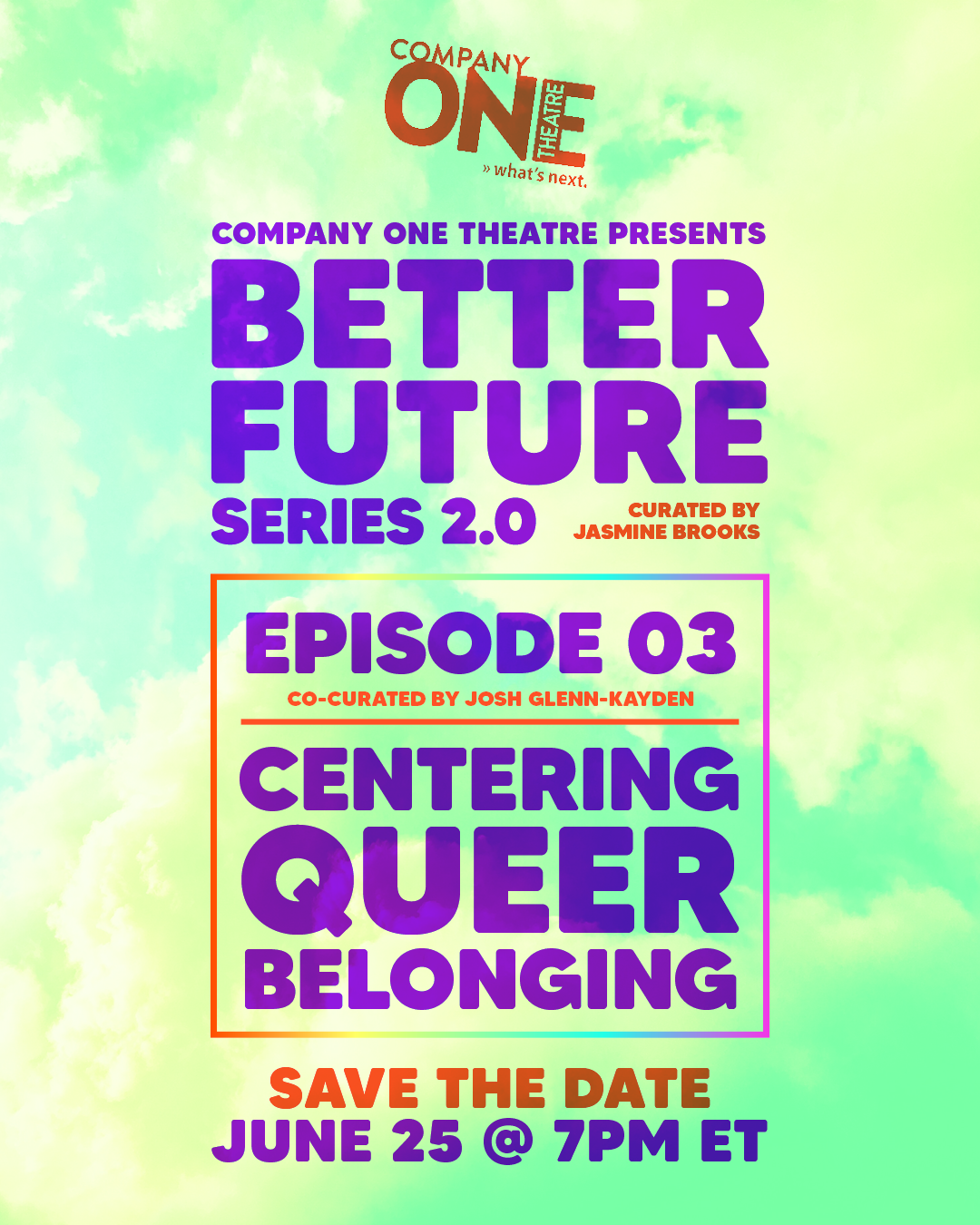 Company One Theatre presents  Better Future Series 2.0  curated by Jasmine Brooks   Episode 03: Centering Queer Belonging co-curated by Josh Glenn Kayden  Save the Date: June 25 @ 7pm EST